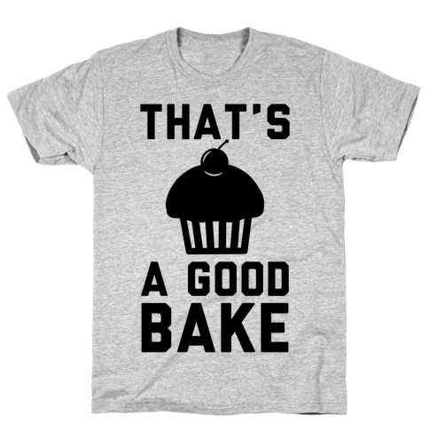 That's a Good Bake T-Shirt