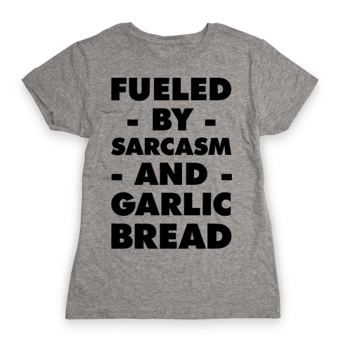 Fueled By Sarcasm And Garlic Bread Womens T-Shirt