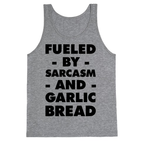 Fueled By Sarcasm And Garlic Bread Tank Top