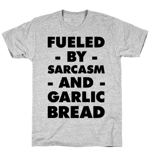 Fueled By Sarcasm And Garlic Bread T-Shirt