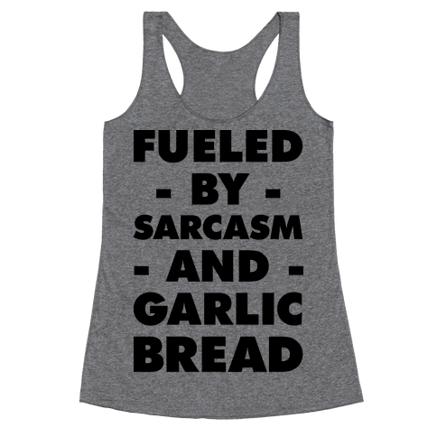 Fueled By Sarcasm And Garlic Bread Racerback Tank Top