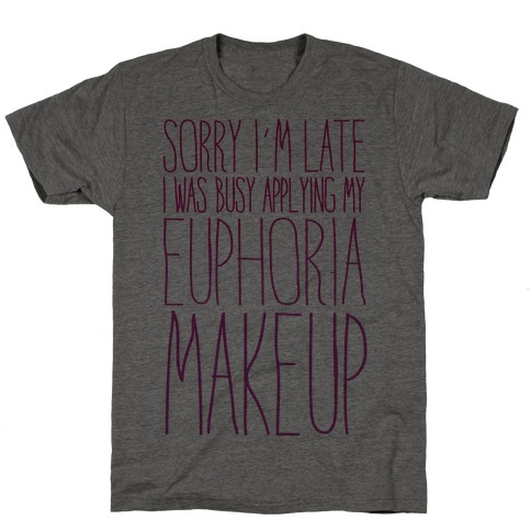 Sorry I'm Late I Was Busy Applying My Euphoria Makeup Parody T-Shirt