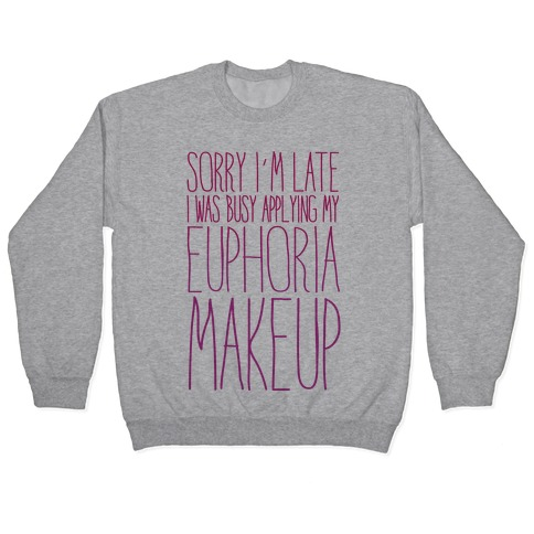 Sorry I'm Late I Was Busy Applying My Euphoria Makeup Parody Pullover