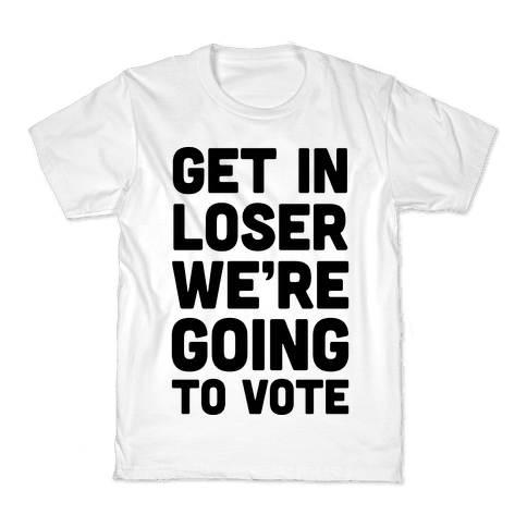 Get In Loser We're Going To Vote Kids T-Shirt