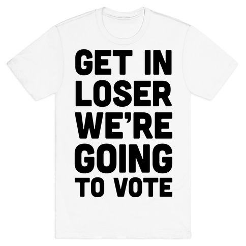 Get In Loser We're Going To Vote T-Shirt