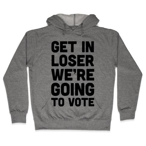 Get In Loser We're Going To Vote Hooded Sweatshirt