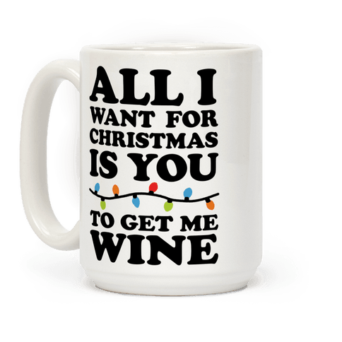All I Want For Christmas Is You To Get Me Wine Coffee Mug