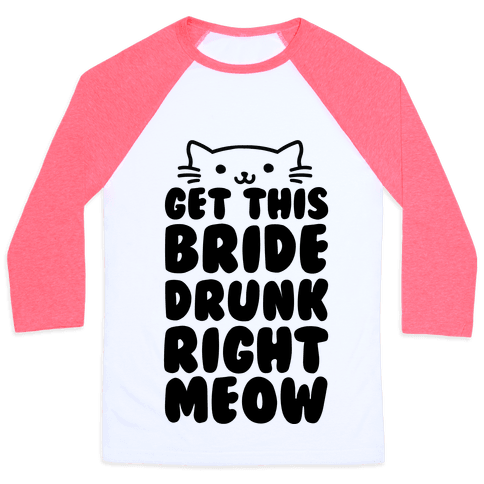 Get This Bride Drunk Right Meow Baseball Tee