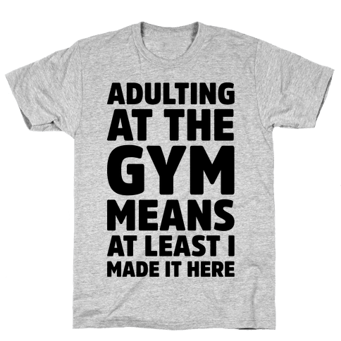 Adulting At The Gym Means At Least I Made It Here Mens/Unisex T-Shirt