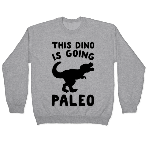 This Dino Is Going Paleo Parody Pullover