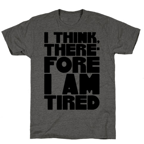 I Think Therefore I Am Tired T-Shirt