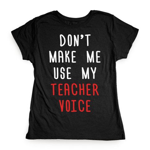 Don't Make Me Use My Teacher Voice Womens T-Shirt