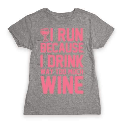 I Run Because I Drink Way Too Much Wine Womens T-Shirt