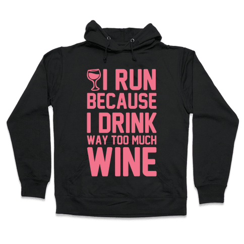 I Run Because I Drink Way Too Much Wine Hooded Sweatshirt