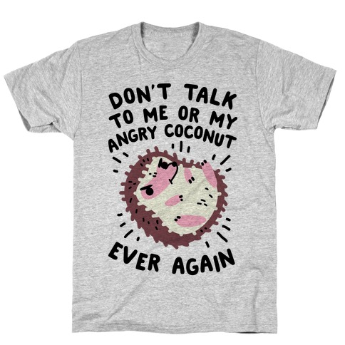Don't Talk to Me or My Angry Coconut Ever Again T-Shirt