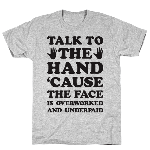 Talk To The Hand 'Cause The Face Is Overworked And Underpaid Mens T-Shirt