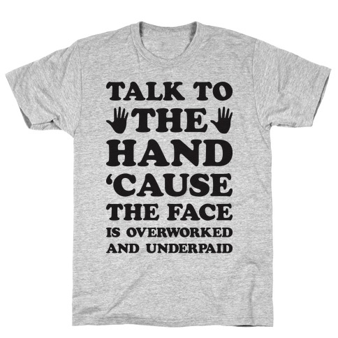 Talk To The Hand 'Cause The Face Is Overworked And Underpaid T-Shirt
