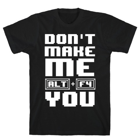 Don't Make Me ALT+ F4 You T-Shirt