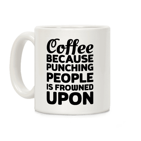 Coffee: Because Punching People Is Frowned Upon Coffee Mug