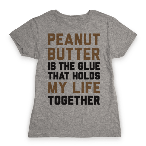 Peanut Butter Is The Glue That Holds My Life Together Womens T-Shirt
