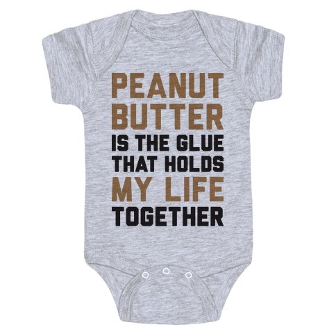 Peanut Butter Is The Glue That Holds My Life Together Baby Onesy