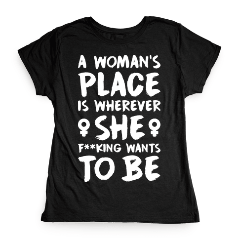 A Woman's Place Is Wherever She F**king Wants To Be Womens T-Shirt