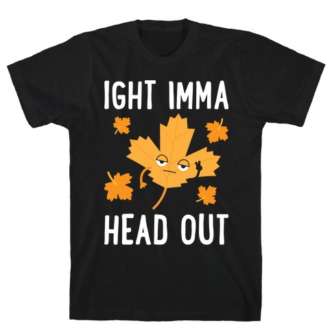 Ight Imma Head Out Leaf T-Shirt