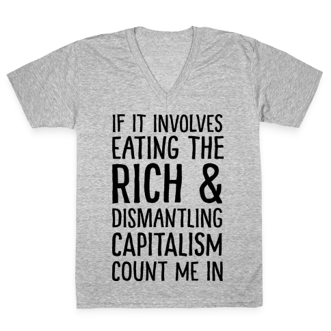 If It Involves Eating The Rich And Dismantling Capitalism Count Me In V-Neck Tee Shirt