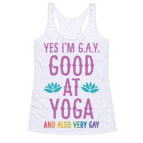 Yes I'm G.A.Y. (Good At Yoga) And Also Very Gay Racerback Tank Top