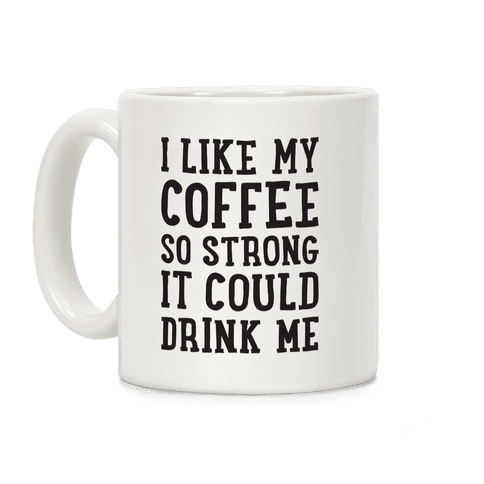 I Like My Coffee So Strong It Could Drink Me Coffee Mug