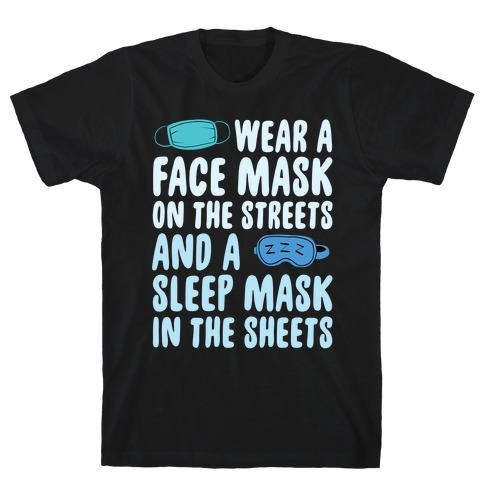 Wear A Face Mask On The Streets And A SLeep Mask In The Sheets T-Shirt