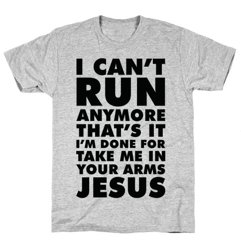 I Can't Run Anymore Take Me In Your Arms Jesus Mens T-Shirt