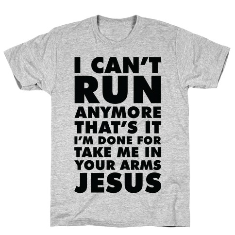 I Can't Run Anymore Take Me In Your Arms Jesus T-Shirt