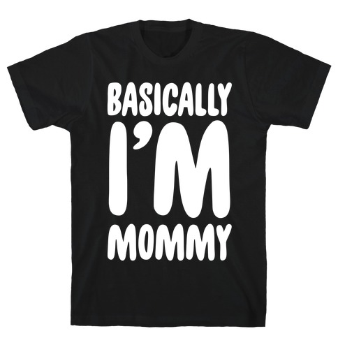 Basically I'm Mommy T-Shirt