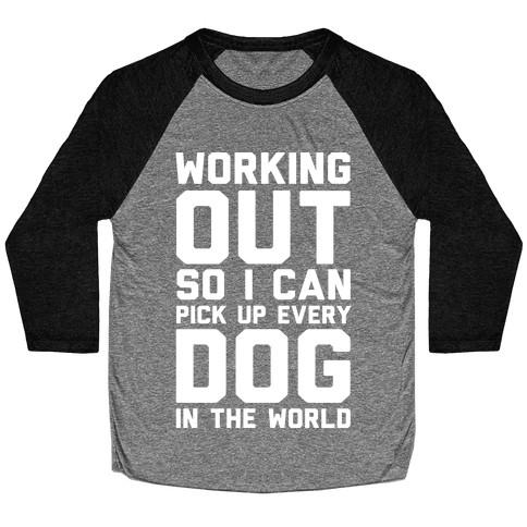 Working Out So I Can Pick Up Every Dog In The World Baseball Tee