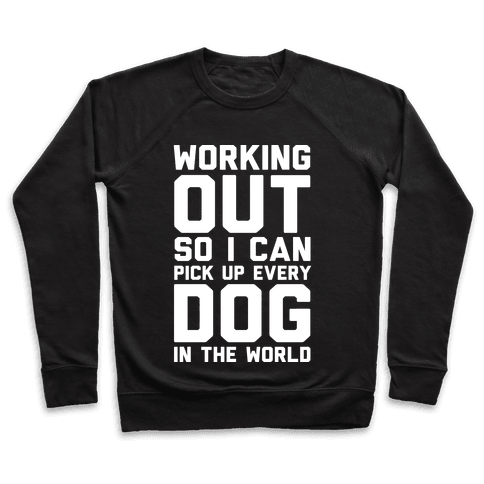 Working Out So I Can Pick Up Every Dog In The World Pullover