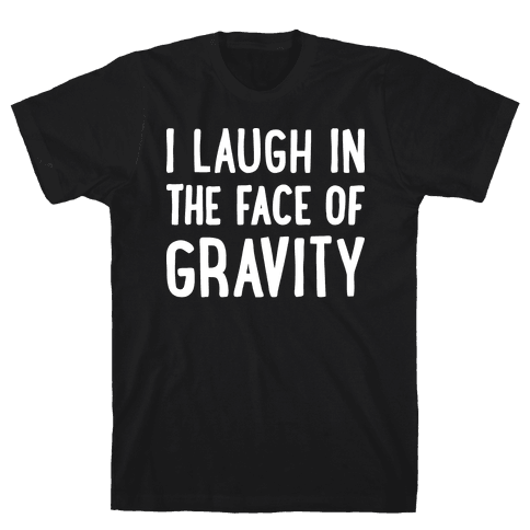 I Laugh In The Face Of Gravity Mens T-Shirt