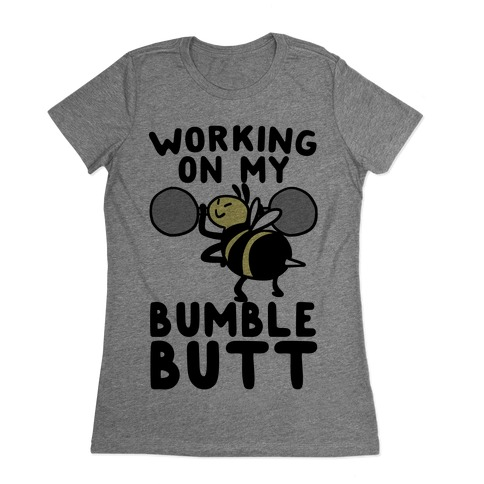 Working on My Bumble Butt Womens T-Shirt