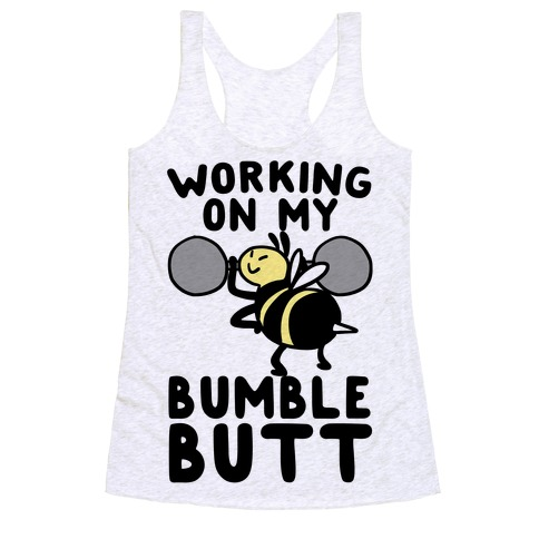 Working on My Bumble Butt Racerback Tank Top