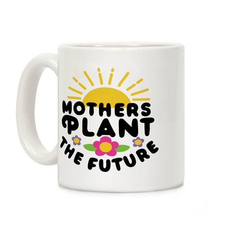Mothers Plant The Future Coffee Mug