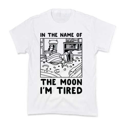 In the Name of the Moon I'm Tired Kids T-Shirt