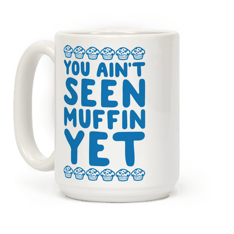 You Ain't Seen Muffin Yet Coffee Mug