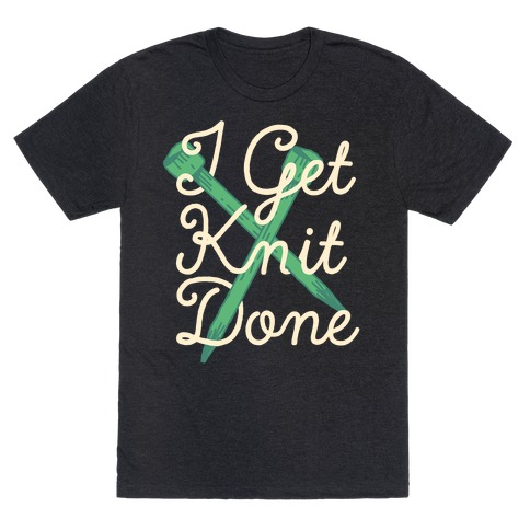I Get Knit Done T-Shirt
