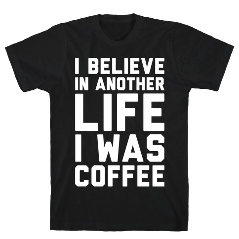 I Believe In Another Life I Was Coffee White Print Mens T-Shirt