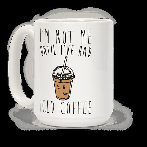 I'm Not Me Until I've Had Iced Coffee  Coffee Mug