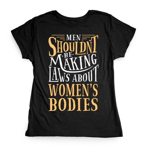 Men Shouldn't Be Making Laws About Women's Bodies Womens T-Shirt