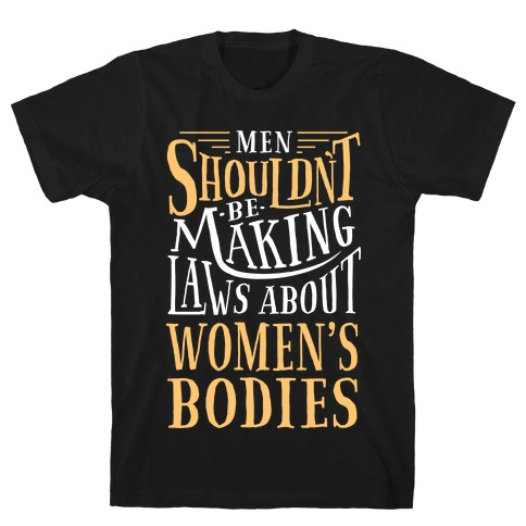 Men Shouldn't Be Making Laws About Women's Bodies T-Shirt