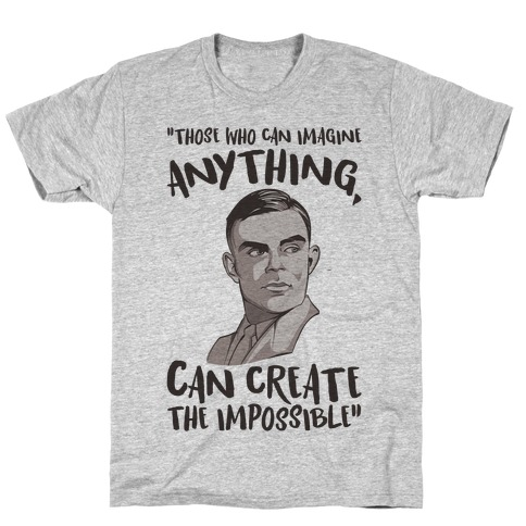 Those Who Can Imagine Anything Can Create The Impossible Alan Turing Quote T-Shirt