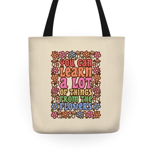 You Can Learn A lot Of Things From The Flowers Tote