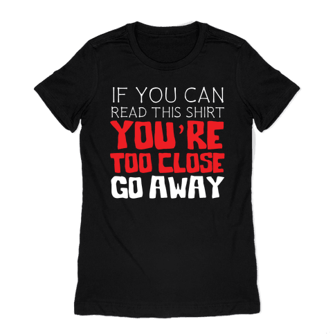 If You Can Read This, You're Too Close, Go Away. Womens T-Shirt